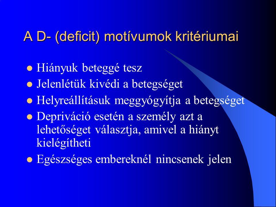 A D- (deficit) motívumok kritériumai Hiányuk beteggé tesz Jelenlétük kivédi a betegséget Helyreállításuk meggyógyítja a betegséget Depriváció esetén a személy azt a lehetőséget választja, amivel a hiányt kielégítheti Egészséges embereknél nincsenek jelen