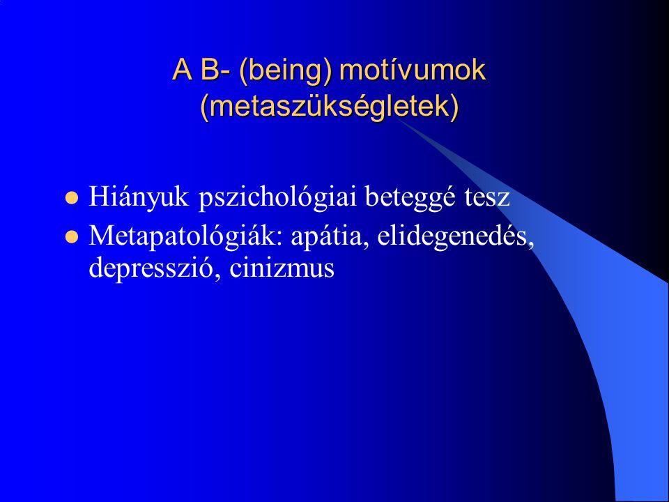 A B- (being) motívumok (metaszükségletek) Hiányuk pszichológiai beteggé tesz Metapatológiák: apátia, elidegenedés, depresszió, cinizmus