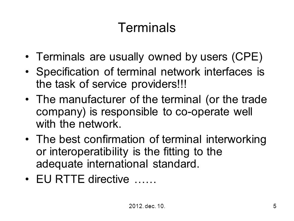 2012. dec. 10.5 Terminals Terminals are usually owned by users (CPE) Specification of terminal network interfaces is the task of service providers!!!