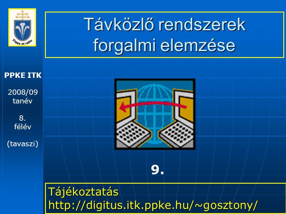 PPKE ITK 2008/09 tanév 8. félév (tavaszi) Távközlő rendszerek forgalmi elemzése Tájékoztatás http://digitus.itk.ppke.hu/~gosztony/ 9.