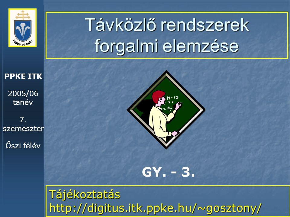 PPKE ITK 2005/06 tanév 7. szemeszter Őszi félév Távközlő rendszerek forgalmi elemzése Tájékoztatás http://digitus.itk.ppke.hu/~gosztony/ GY. - 3.