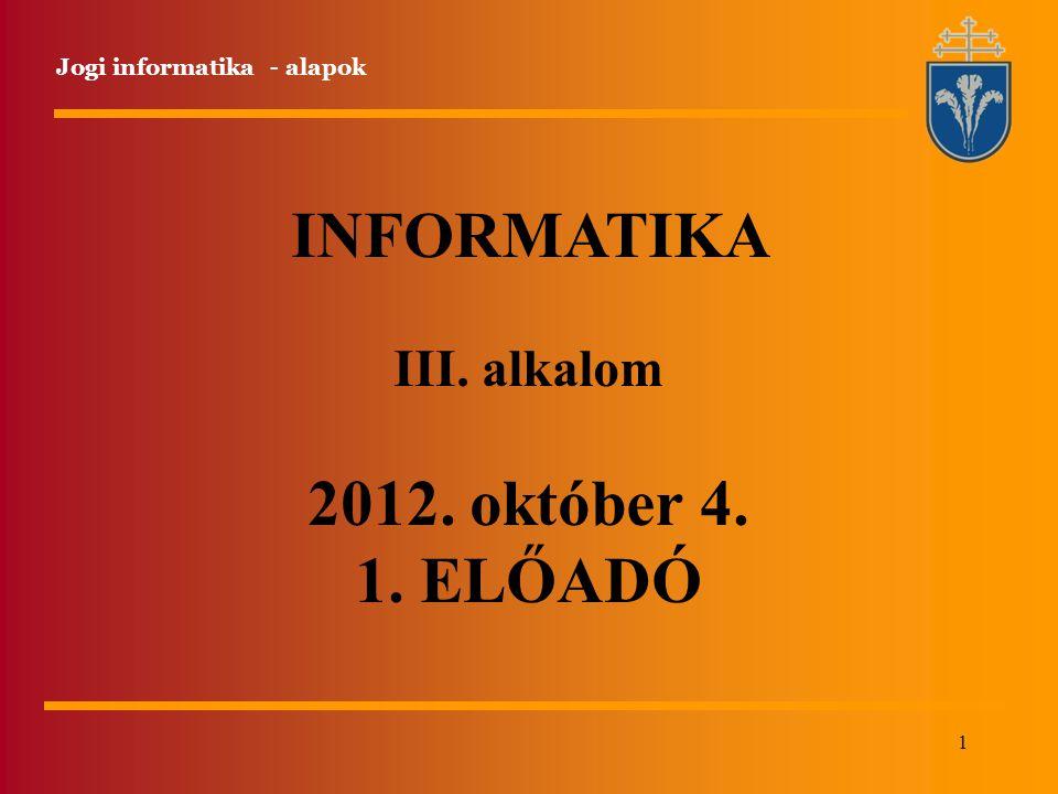 1 INFORMATIKA III. alkalom 2012. október 4. 1. ELŐADÓ Jogi informatika - alapok