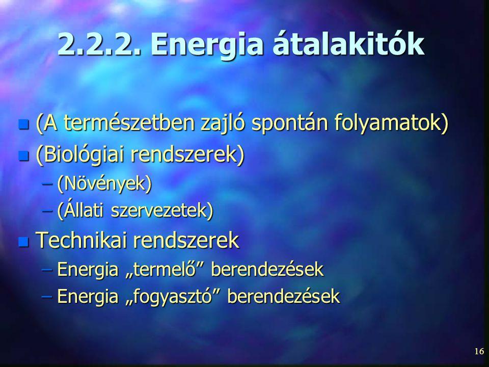 16 2.2.2. Energia átalakitók n (A természetben zajló spontán folyamatok) n (Biológiai rendszerek) –(Növények) –(Állati szervezetek) n Technikai rendsz