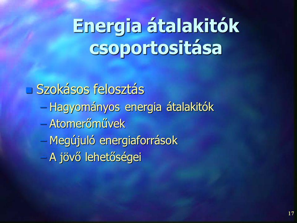 17 Energia átalakitók csoportositása n Szokásos felosztás –Hagyományos energia átalakitók –Atomerőművek –Megújuló energiaforrások –A jövő lehetőségei