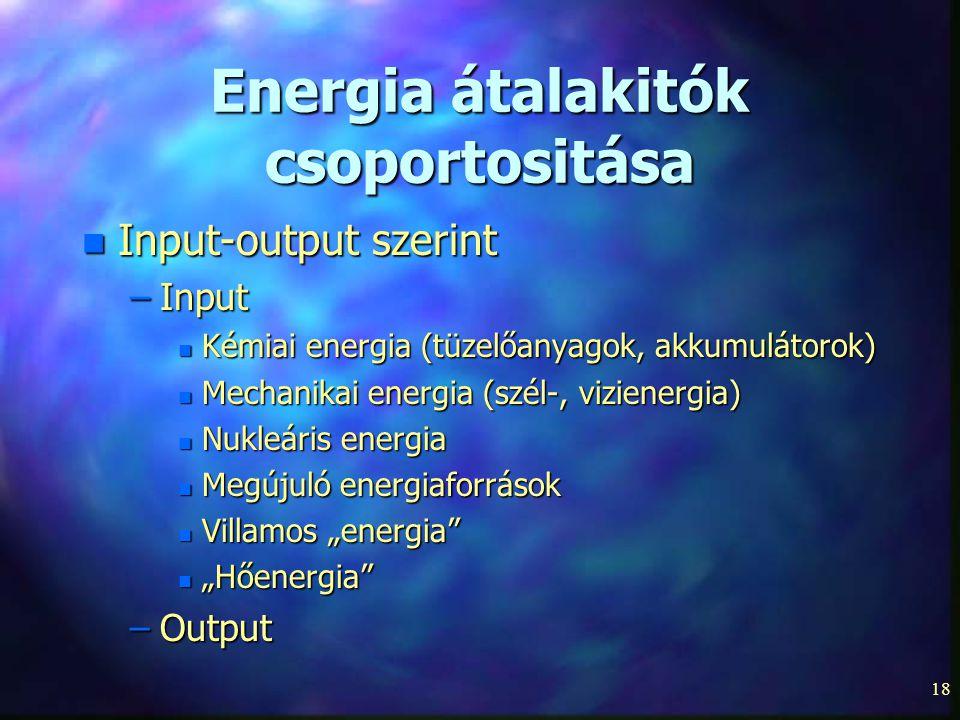 18 Energia átalakitók csoportositása n Input-output szerint –Input n Kémiai energia (tüzelőanyagok, akkumulátorok) n Mechanikai energia (szél-, vizien