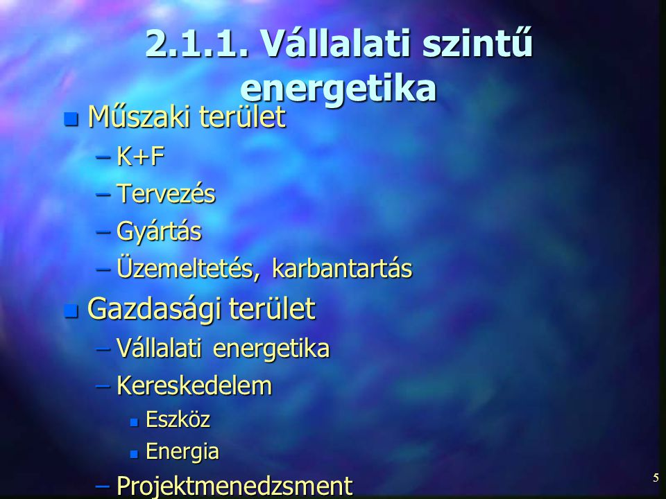 5 2.1.1. Vállalati szintű energetika n Műszaki terület –K+F –Tervezés –Gyártás –Üzemeltetés, karbantartás n Gazdasági terület –Vállalati energetika –K