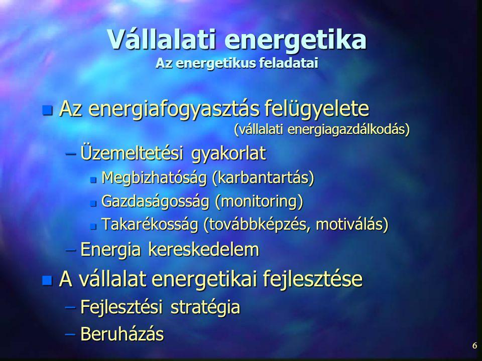 6 Vállalati energetika Az energetikus feladatai n Az energiafogyasztás felügyelete (vállalati energiagazdálkodás) –Üzemeltetési gyakorlat n Megbizható