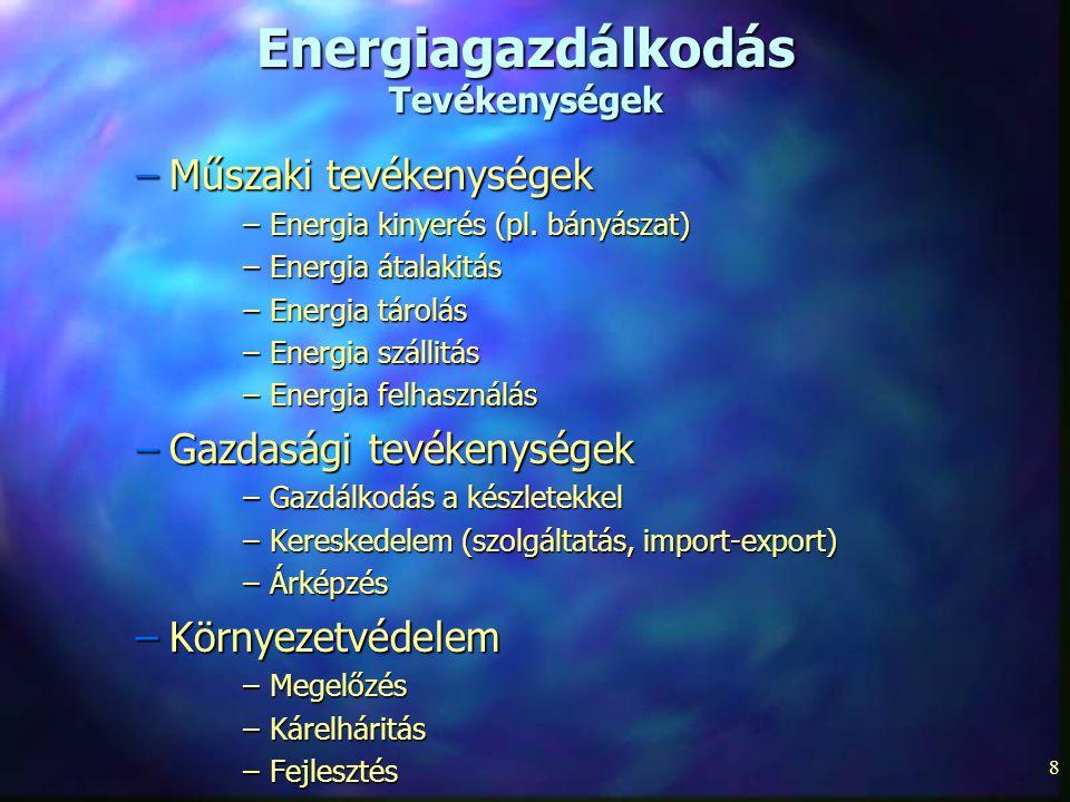 8 Energiagazdálkodás Tevékenységek –Műszaki tevékenységek –Energia kinyerés (pl. bányászat) –Energia átalakitás –Energia tárolás –Energia szállitás –E
