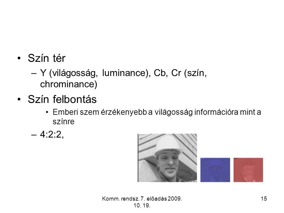 Komm. rendsz. 7. előadás 2009. 10. 19. 15 Szín tér –Y (világosság, luminance), Cb, Cr (szín, chrominance) Szín felbontás Emberi szem érzékenyebb a vil