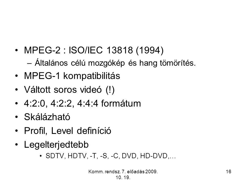 Komm. rendsz. 7. előadás 2009. 10. 19. 16 MPEG-2 : ISO/IEC 13818 (1994) –Általános célú mozgókép és hang tömörítés. MPEG-1 kompatibilitás Váltott soro
