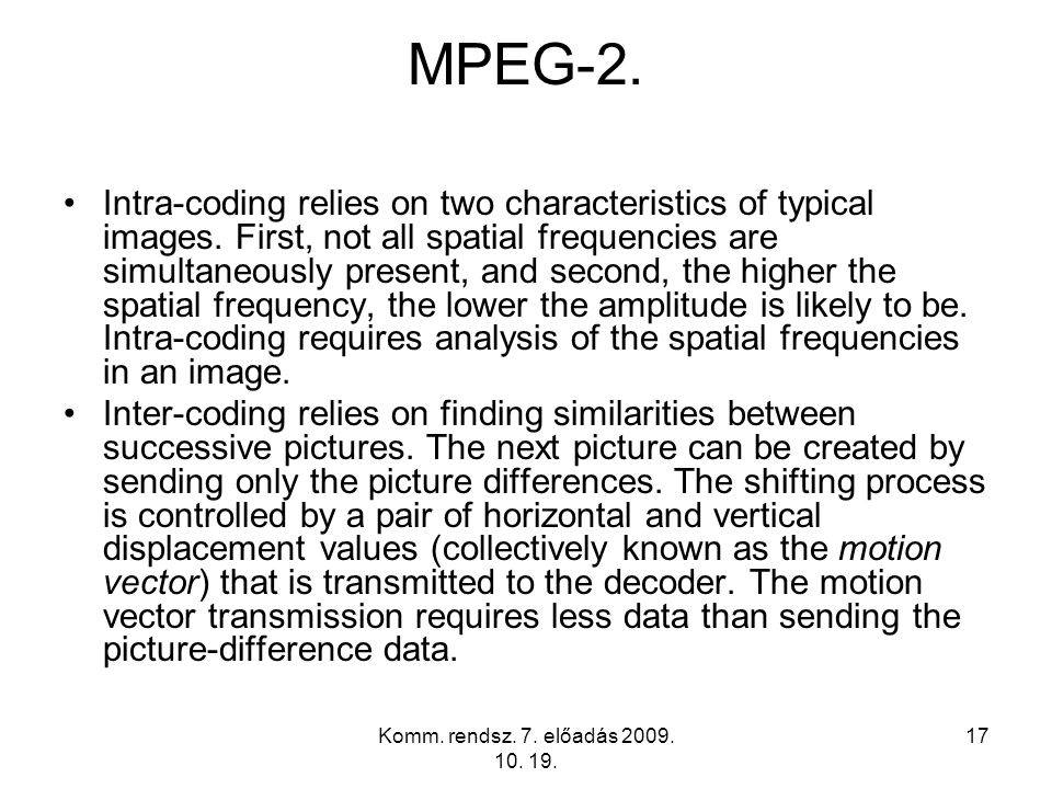 Komm. rendsz. 7. előadás 2009. 10. 19. 17 MPEG-2. Intra-coding relies on two characteristics of typical images. First, not all spatial frequencies are