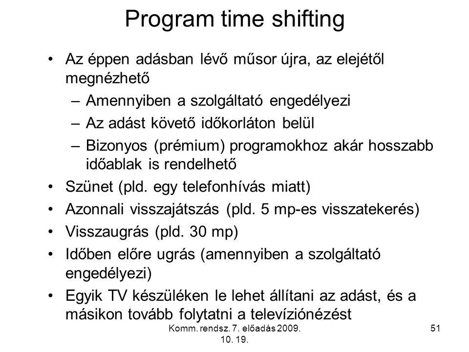 Komm. rendsz. 7. előadás 2009. 10. 19. 51 Program time shifting Az éppen adásban lévő műsor újra, az elejétől megnézhető –Amennyiben a szolgáltató eng