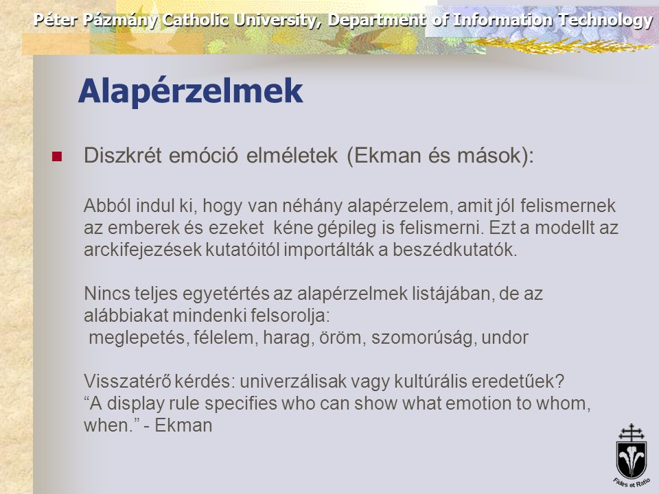 Péter Pázmány Catholic University, Department of Information Technology Emotional expressions Darwin (1872): az emlős állatok az emberhez hasonlóan fejezik ki érzelmeiket (közös származás) Emóciók szerepe: belső biológiai szabályozás, és a külső megfigyelő befolyásolása (kommunikatív) Ohala: leakage theory: Often, communication is ambivalent: people communicate one thing verbally and the opposite non-verbally.