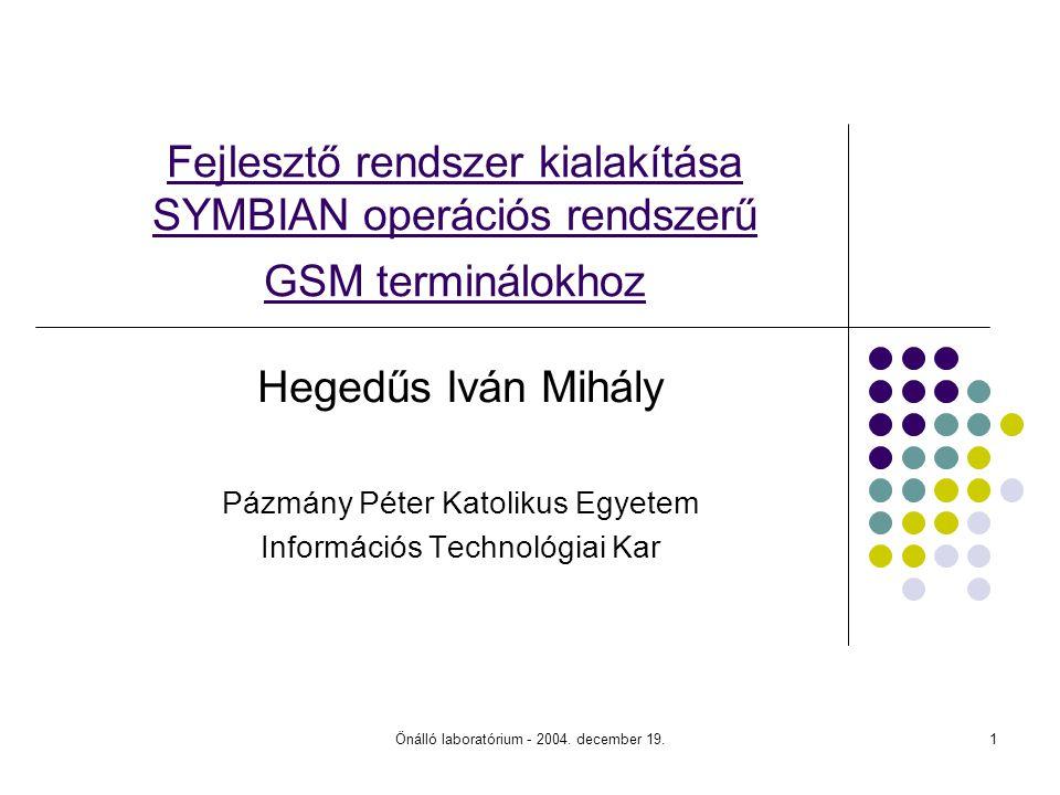 Önálló laboratórium - 2004. december 19.1 Fejlesztő rendszer kialakítása SYMBIAN operációs rendszerű GSM terminálokhoz Hegedűs Iván Mihály Pázmány Pét