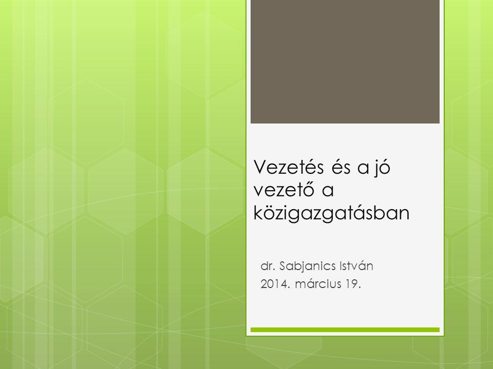 Vezetés és a jó vezető a közigazgatásban dr. Sabjanics István 2014. március 19.