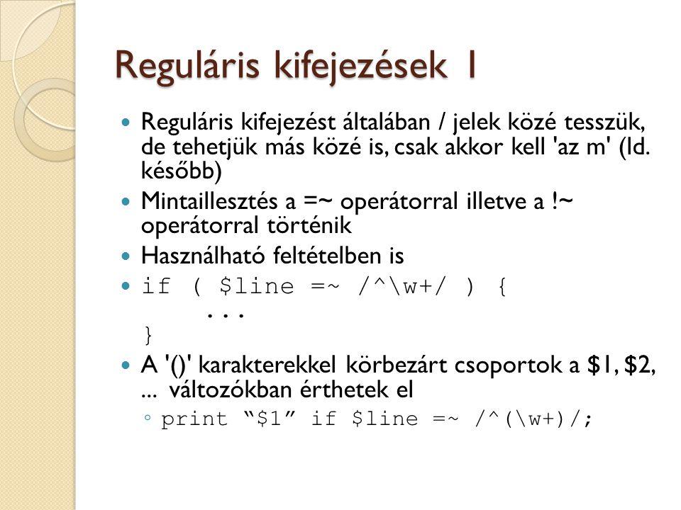 Reguláris kifejezések 2 Az illesztés visszaadja egy listában a csoportokat ◦ my ($dir, $filename) = $absolute_path =~ m#(.*)/([^/]*)#; ◦ my ($dir, $filename) = $absolute_path =~ m#(.*)/(.*)#; Csere is könnyen megy: ◦ my $s = Peti fizika jegye: 1 ; $s =~ s/\d$/5/; Minden előfordulás cseréje: ◦ my $s = Itt a meggy.
