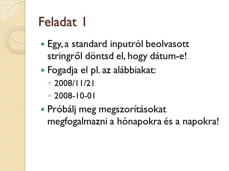 Feladat 1 Egy, a standard inputról beolvasott stringről döntsd el, hogy dátum-e! Fogadja el pl. az alábbiakat: ◦ 2008/11/21 ◦ 2008-10-01 Próbálj meg m