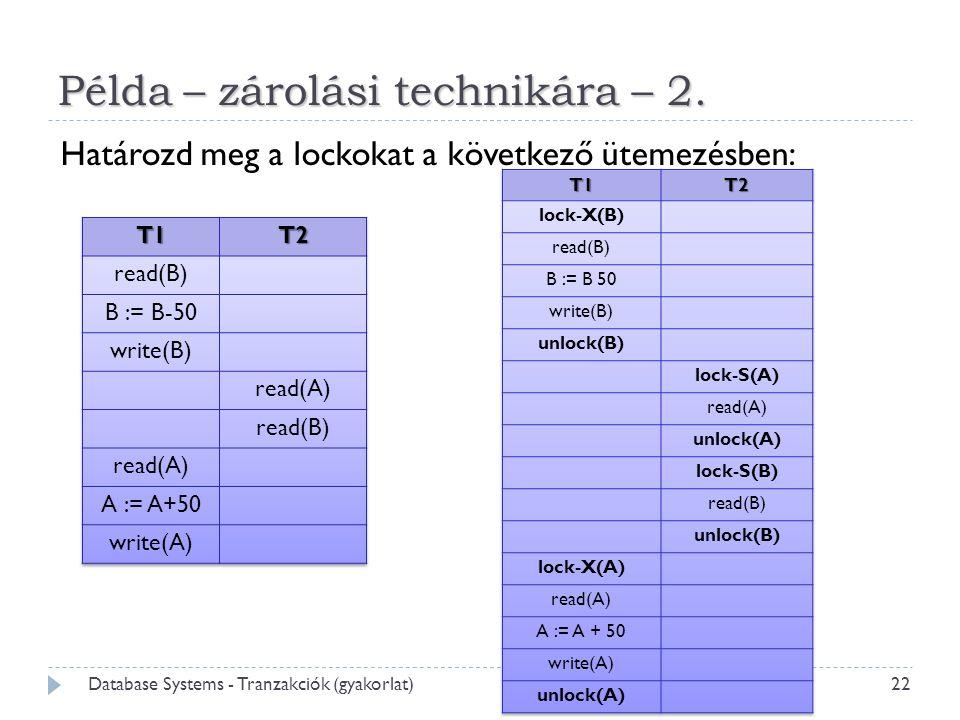 Példa – zárolási technikára – 2. 22 Database Systems - Tranzakciók (gyakorlat) Határozd meg a lockokat a következő ütemezésben:
