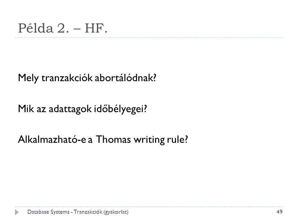 Példa 2. – HF. Mely tranzakciók abortálódnak? Mik az adattagok időbélyegei? Alkalmazható-e a Thomas writing rule? 49 Database Systems - Tranzakciók (g