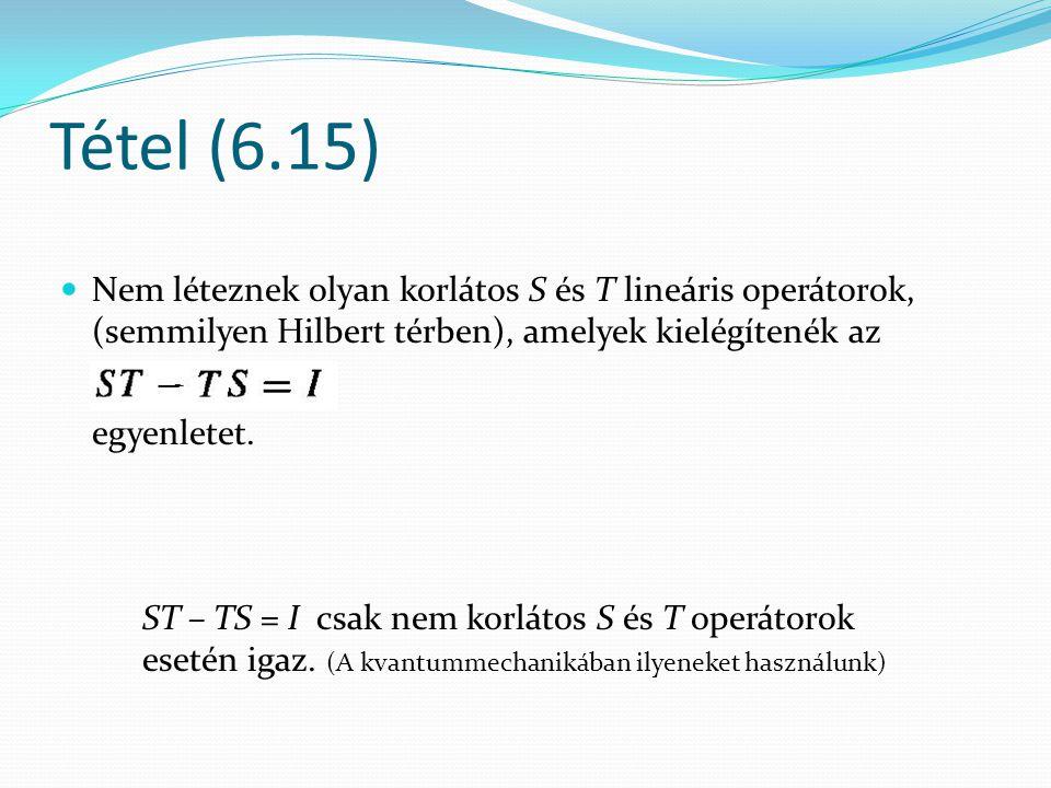 Tétel (6.15) Nem léteznek olyan korlátos S és T lineáris operátorok, (semmilyen Hilbert térben), amelyek kielégítenék az egyenletet. ST – TS = I csak