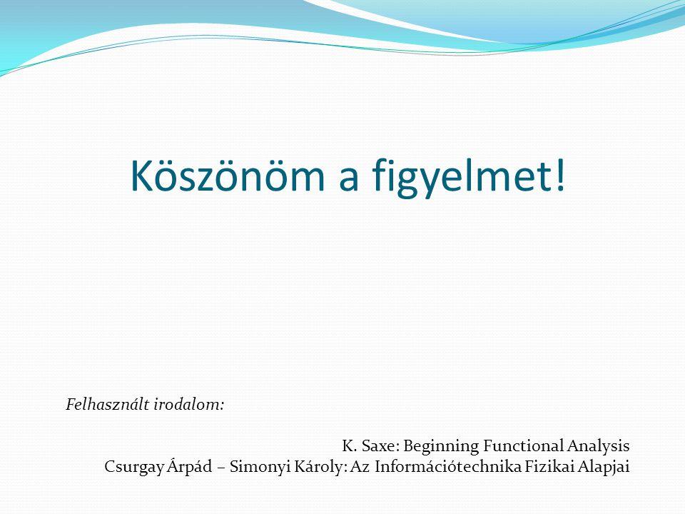 Köszönöm a figyelmet! Felhasznált irodalom: K. Saxe: Beginning Functional Analysis Csurgay Árpád – Simonyi Károly: Az Információtechnika Fizikai Alapj
