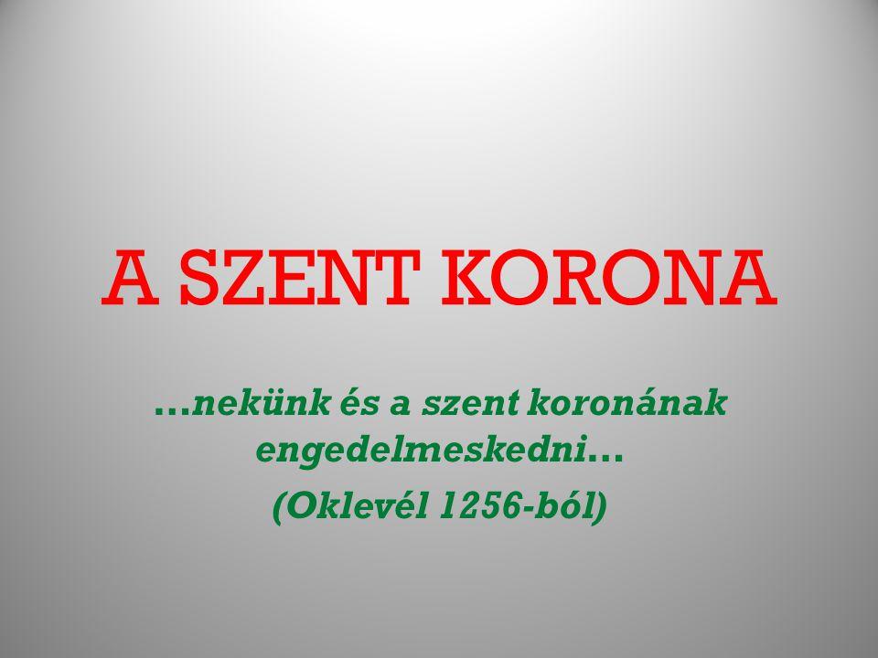A SZENT KORONA …nekünk és a szent koronának engedelmeskedni… (Oklevél 1256-ból)