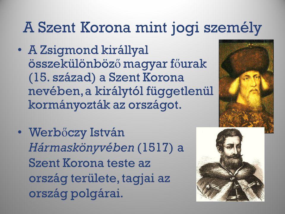 A Szent Korona mint jogi személy A Zsigmond királlyal összekülönböz ő magyar f ő urak (15. század) a Szent Korona nevében, a királytól függetlenül kor
