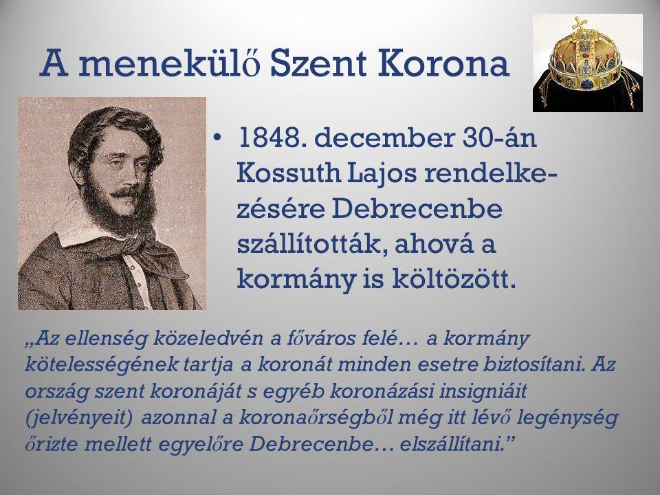 """A menekül ő Szent Korona 1848. december 30-án Kossuth Lajos rendelke- zésére Debrecenbe szállították, ahová a kormány is költözött. """"Az ellenség közel"""