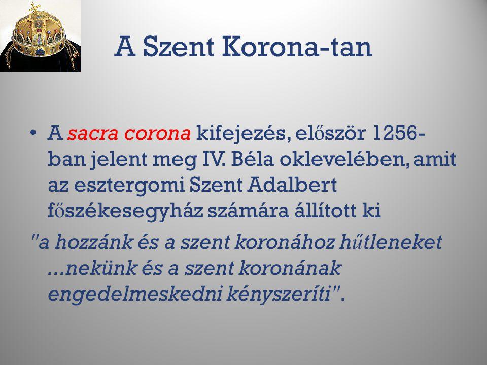 A Szent Korona-tan A sacra corona kifejezés, el ő ször 1256- ban jelent meg IV. Béla oklevelében, amit az esztergomi Szent Adalbert f ő székesegyház s