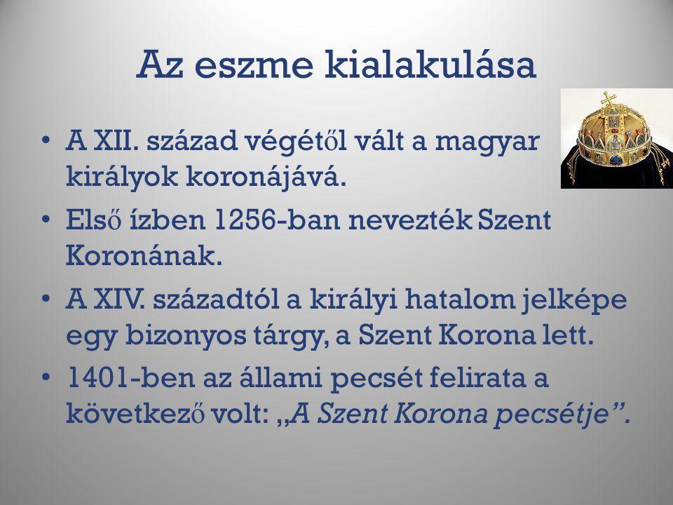 Az eszme kialakulása A XII. század végét ő l vált a magyar királyok koronájává. Els ő ízben 1256-ban nevezték Szent Koronának. A XIV. századtól a kirá