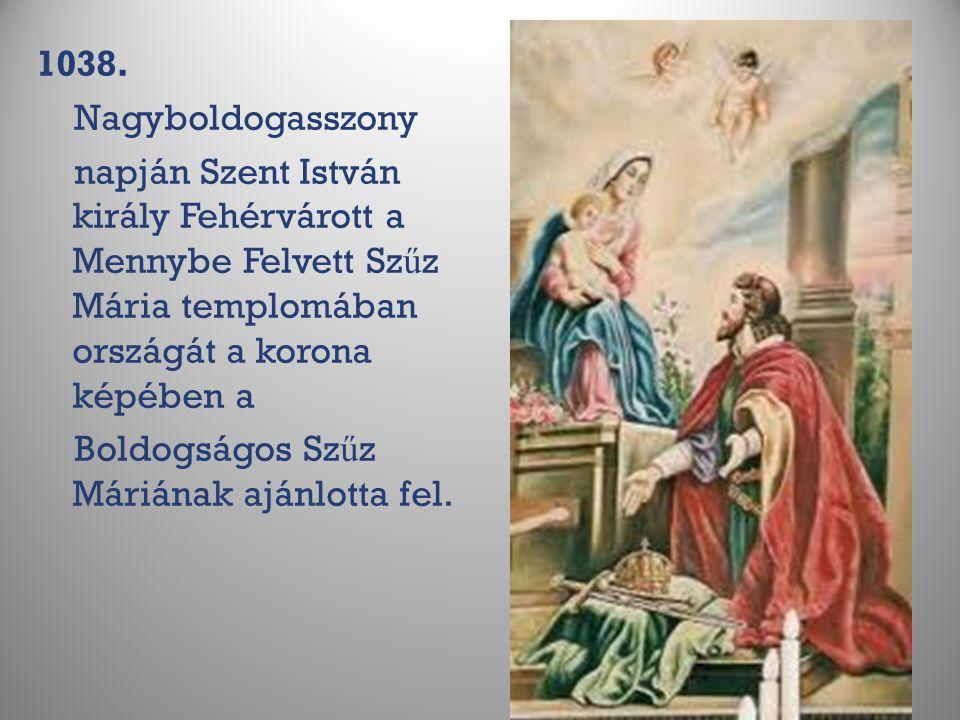 1038. Nagyboldogasszony napján Szent István király Fehérvárott a Mennybe Felvett Sz ű z Mária templomában országát a korona képében a Boldogságos Sz ű