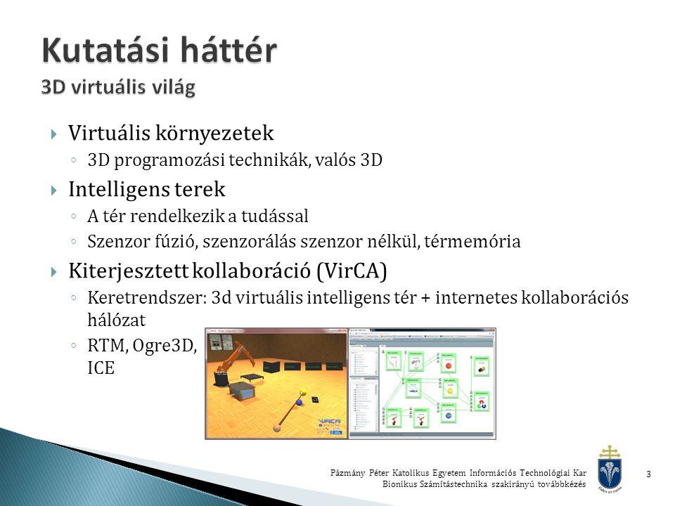  Virtuális környezetek ◦ 3D programozási technikák, valós 3D  Intelligens terek ◦ A tér rendelkezik a tudással ◦ Szenzor fúzió, szenzorálás szenzor nélkül, térmemória  Kiterjesztett kollaboráció (VirCA) ◦ Keretrendszer: 3d virtuális intelligens tér + internetes kollaborációs hálózat ◦ RTM, Ogre3D, ICE Pázmány Péter Katolikus Egyetem Információs Technológiai Kar Bionikus Számítástechnika szakirányú továbbkézés 3