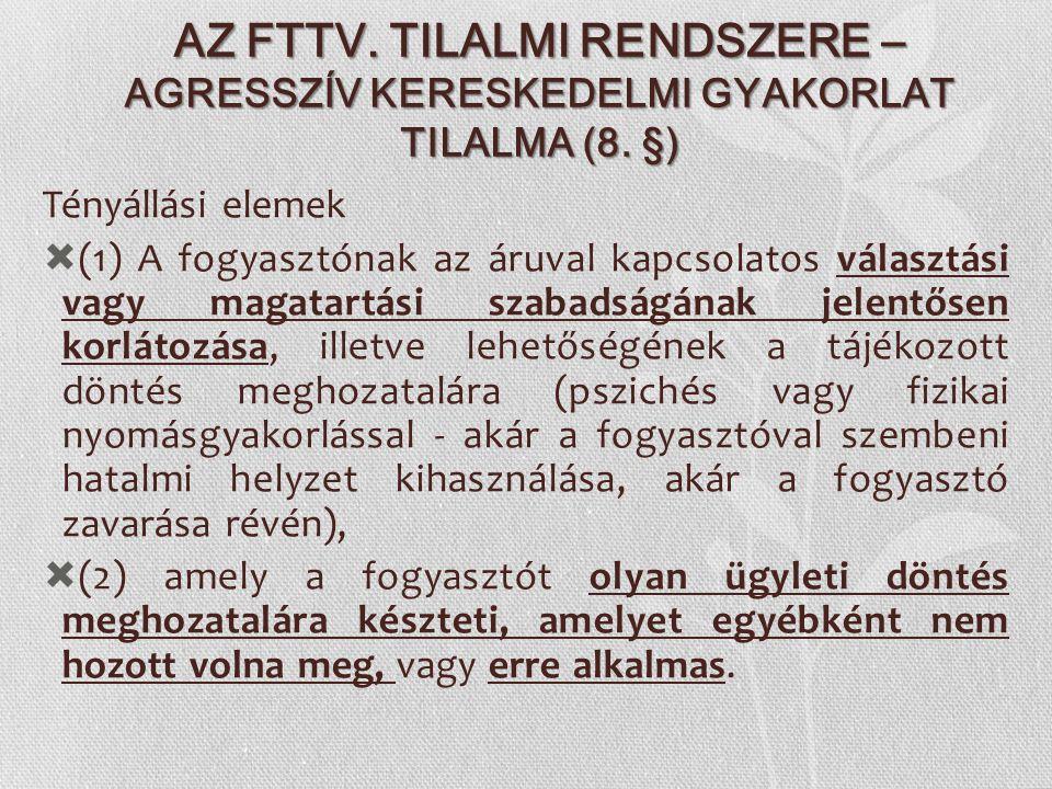 AZ FTTV. TILALMI RENDSZERE – AGRESSZÍV KERESKEDELMI GYAKORLAT TILALMA (8. §) Tényállási elemek  (1) A fogyasztónak az áruval kapcsolatos választási v