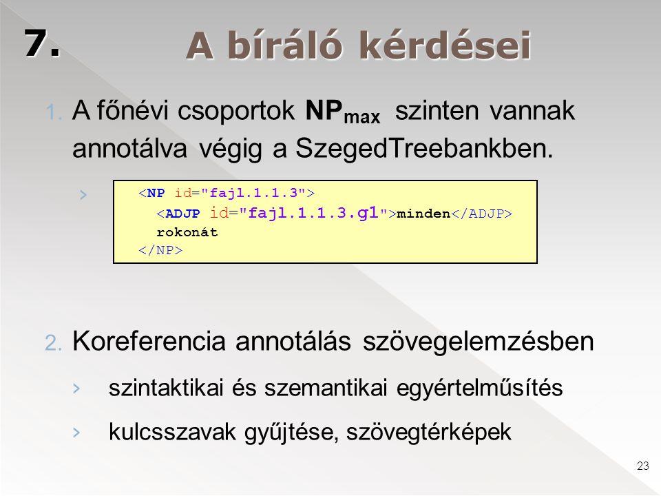 23 A bíráló kérdései 7. 1. A főnévi csoportok NP max szinten vannak annotálva végig a SzegedTreebankben. › 2. Koreferencia annotálás szövegelemzésben