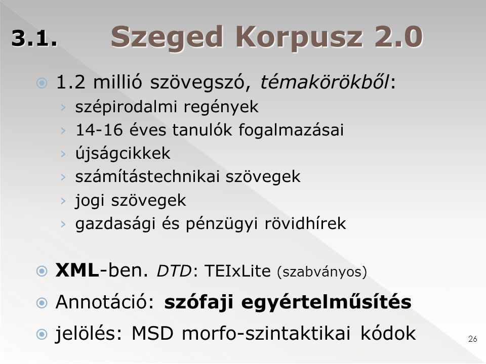 Szeged Korpusz 2.0  1.2 millió szövegszó, témakörökből: › szépirodalmi regények › 14-16 éves tanulók fogalmazásai › újságcikkek › számítástechnikai szövegek › jogi szövegek › gazdasági és pénzügyi rövidhírek  XML-ben.