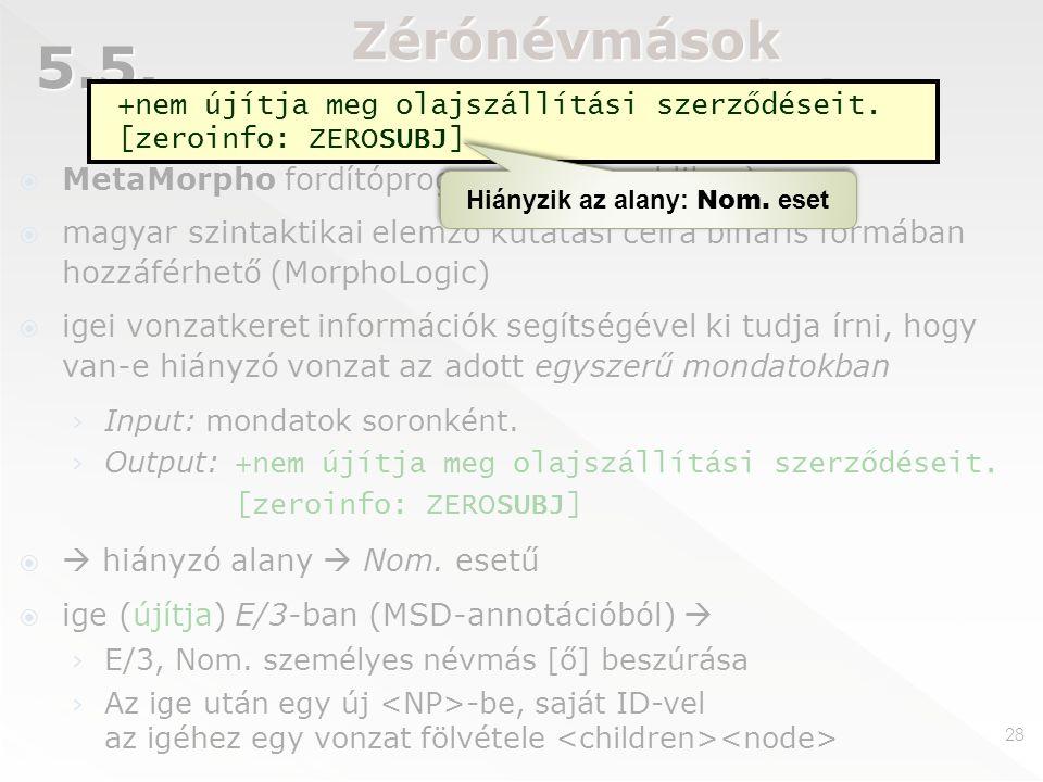 Zérónévmások automatikus beszúrása  MetaMorpho fordítóprogram (nem publikus)  magyar szintaktikai elemző kutatási célra bináris formában hozzáférhető (MorphoLogic)  igei vonzatkeret információk segítségével ki tudja írni, hogy van-e hiányzó vonzat az adott egyszerű mondatokban › Input: mondatok soronként.