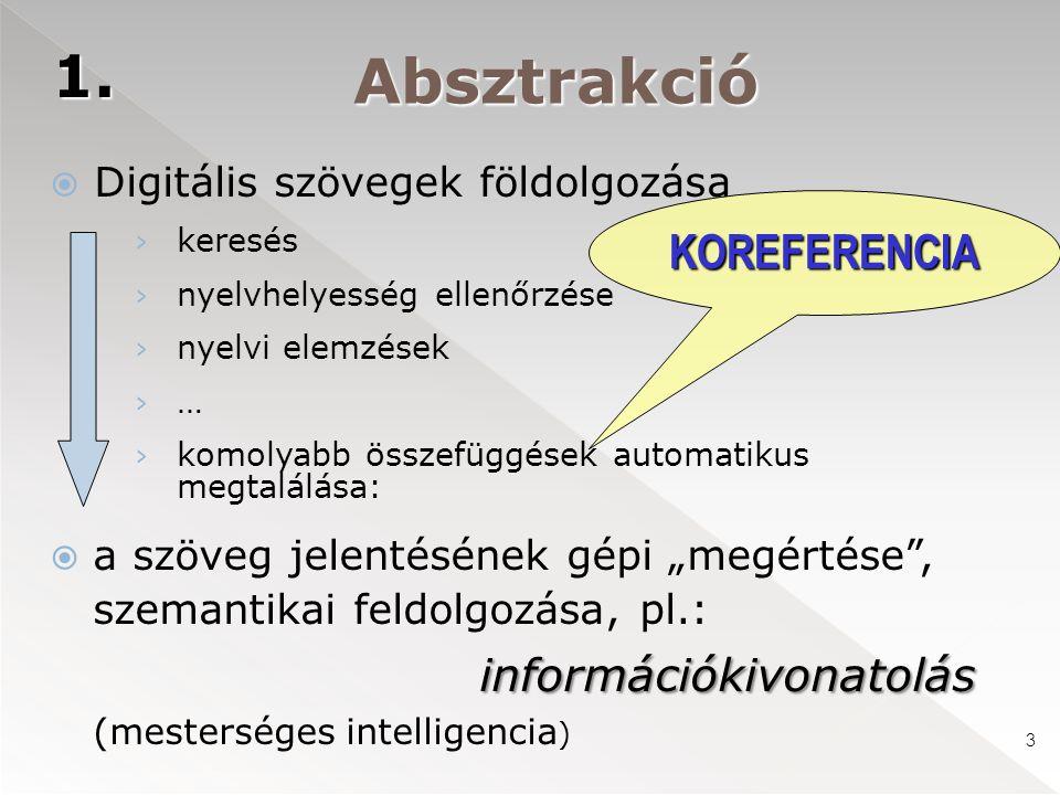 """Absztrakció  Digitális szövegek földolgozása › keresés › nyelvhelyesség ellenőrzése › nyelvi elemzések ›…›… › komolyabb összefüggések automatikus megtalálása: információkivonatolás  a szöveg jelentésének gépi """"megértése , szemantikai feldolgozása, pl.: információkivonatolás (mesterséges intelligencia ) KOREFERENCIA 1."""