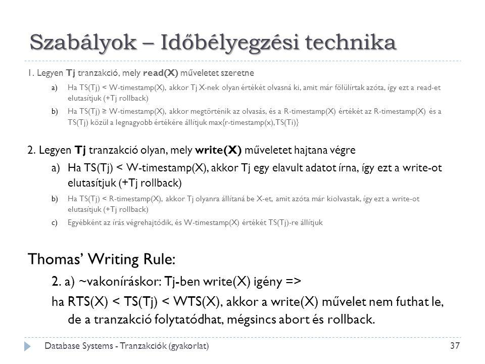 Szabályok – Időbélyegzési technika 1. Legyen Tj tranzakció, mely read(X) műveletet szeretne a)Ha TS(Tj) < W-timestamp(X), akkor Tj X-nek olyan értékét