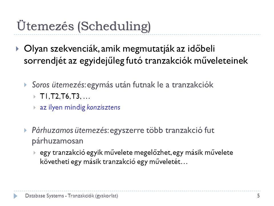 Ütemezés (Scheduling)  Olyan szekvenciák, amik megmutatják az időbeli sorrendjét az egyidejűleg futó tranzakciók műveleteinek  Soros ütemezés: egymás után futnak le a tranzakciók  T1, T2, T6, T3, …  az ilyen mindig konzisztens  Párhuzamos ütemezés: egyszerre több tranzakció fut párhuzamosan  egy tranzakció egyik művelete megelőzhet, egy másik művelete követheti egy másik tranzakció egy műveletét… 5 Database Systems - Tranzakciók (gyakorlat)