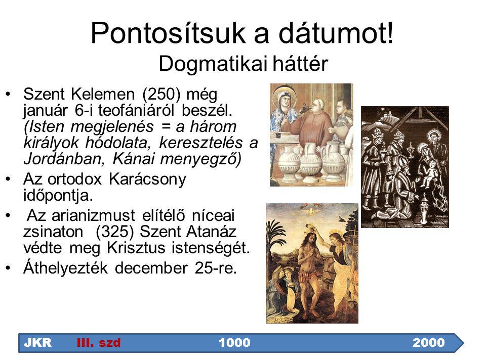 Pontosítsuk a dátumot! Dogmatikai háttér Szent Kelemen (250) még január 6-i teofániáról beszél. (Isten megjelenés = a három királyok hódolata, kereszt