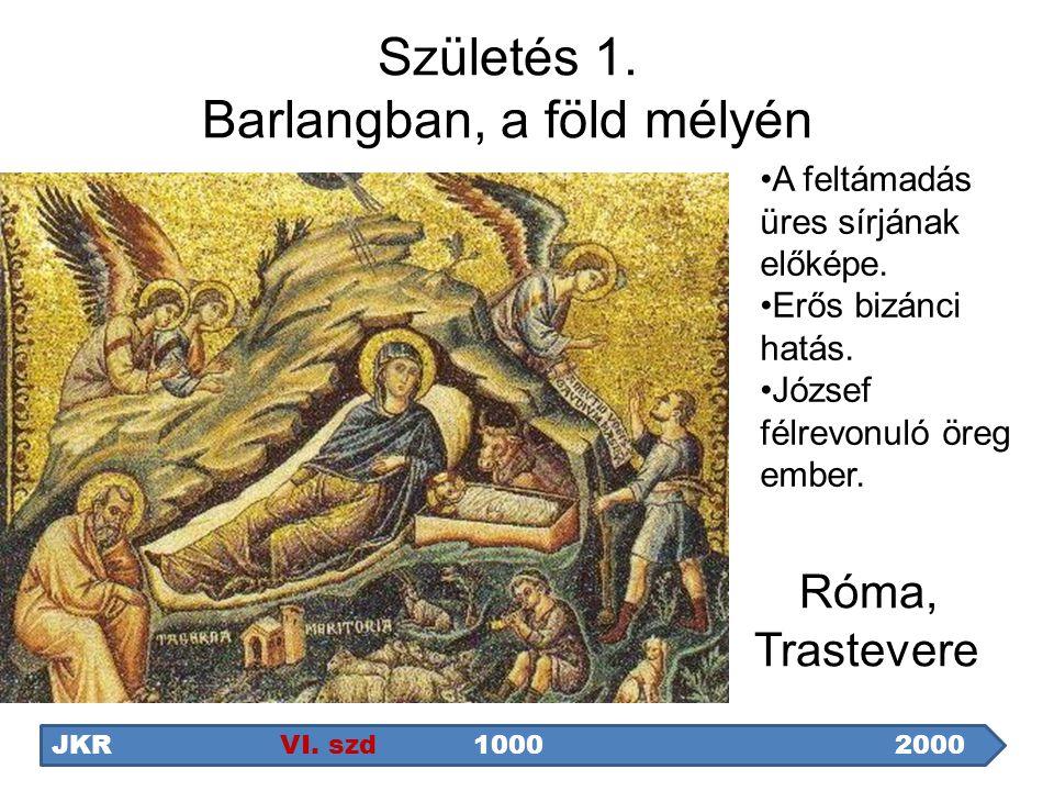 Születés 1. Barlangban, a föld mélyén Róma, Trastevere A feltámadás üres sírjának előképe. Erős bizánci hatás. József félrevonuló öreg ember. JKR VI.