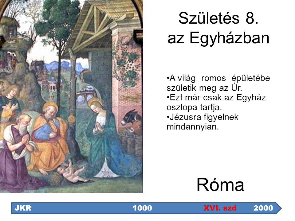 Róma JKR1000 XVI. szd 2000 Születés 8. az Egyházban A világ romos épületébe születik meg az Úr. Ezt már csak az Egyház oszlopa tartja. Jézusra figyeln