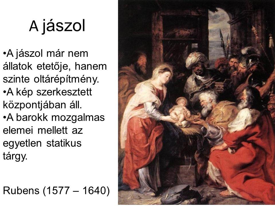 A jászol Rubens (1577 – 1640) A jászol már nem állatok etetője, hanem szinte oltárépítmény. A kép szerkesztett központjában áll. A barokk mozgalmas el