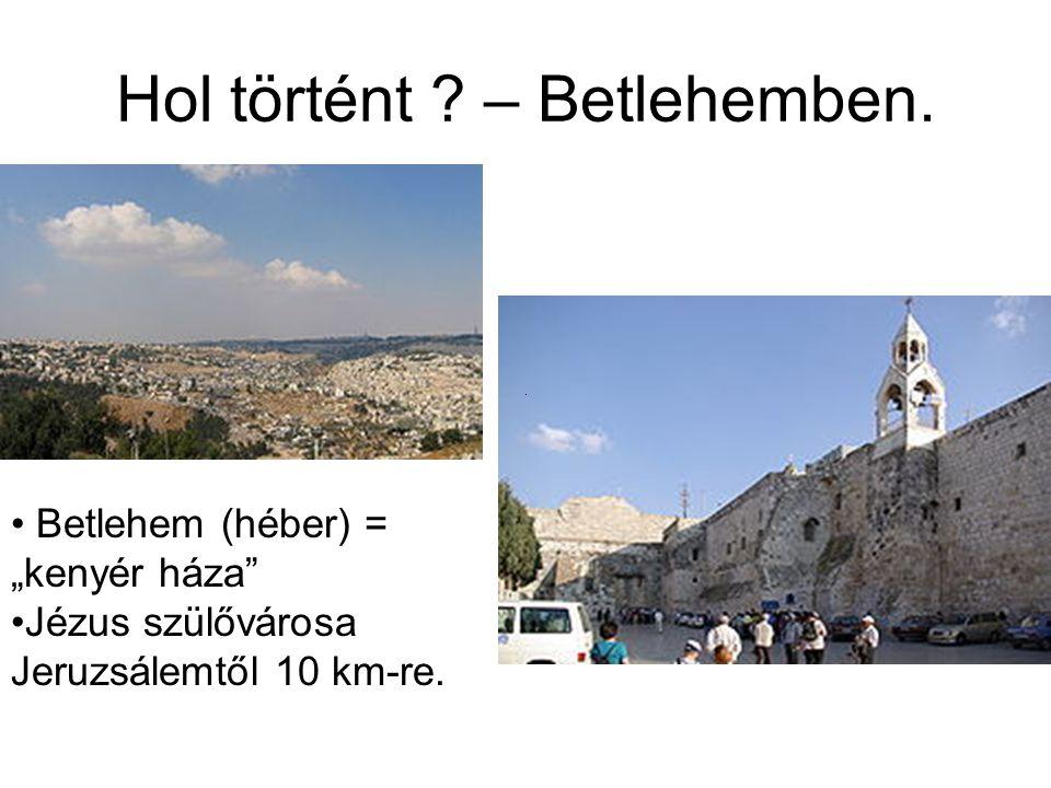 """Hol történt ? – Betlehemben. Betlehem (héber) = """"kenyér háza"""" Jézus szülővárosa Jeruzsálemtől 10 km-re."""