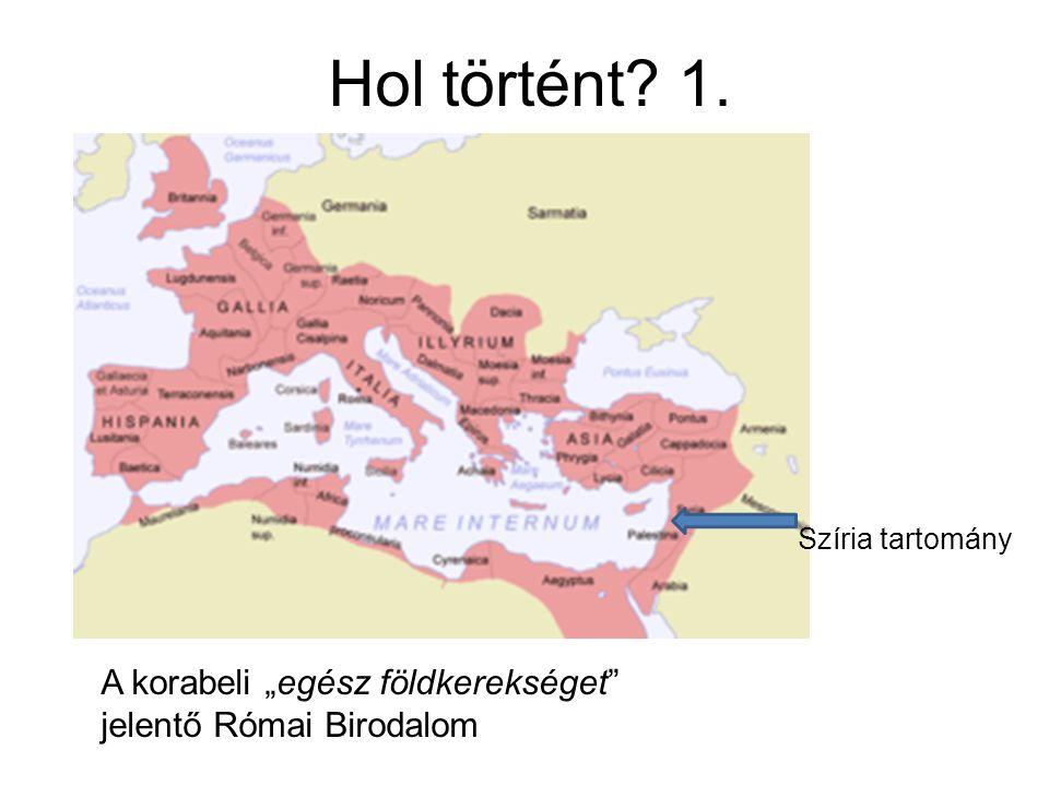 """Hol történt? 1. Szíria tartomány A korabeli """"egész földkerekséget"""" jelentő Római Birodalom"""