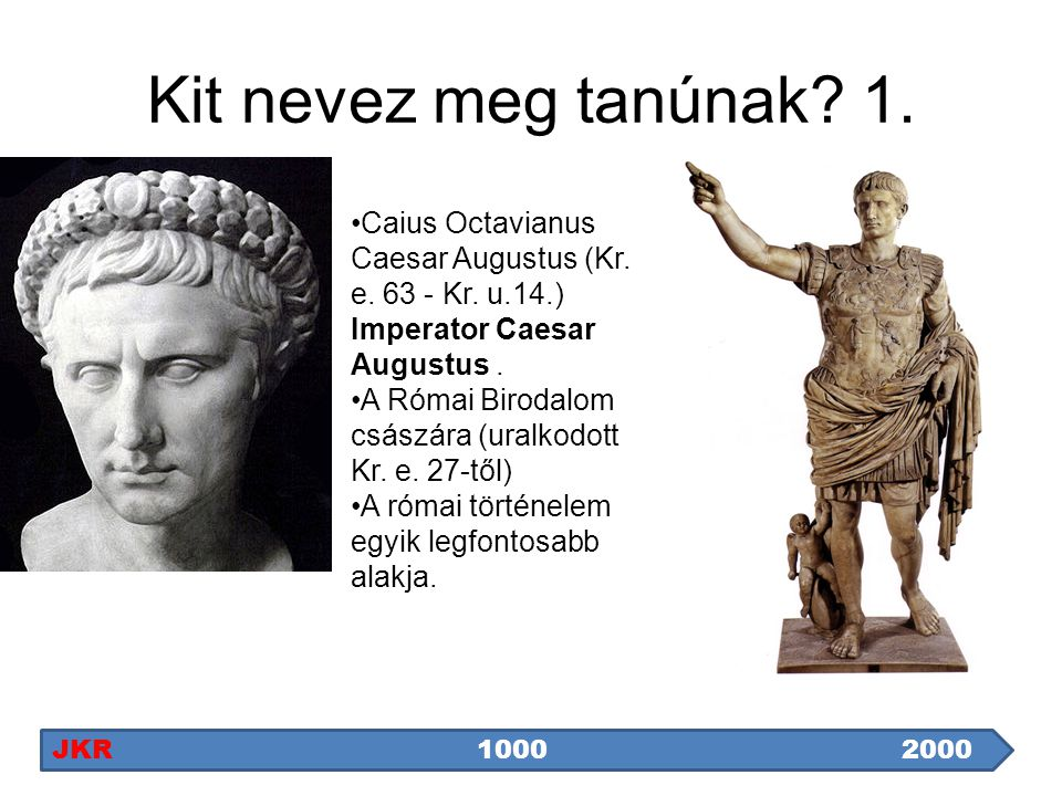 Kit nevez meg tanúnak? 1. Caius Octavianus Caesar Augustus (Kr. e. 63 - Kr. u.14.) Imperator Caesar Augustus. A Római Birodalom császára (uralkodott K