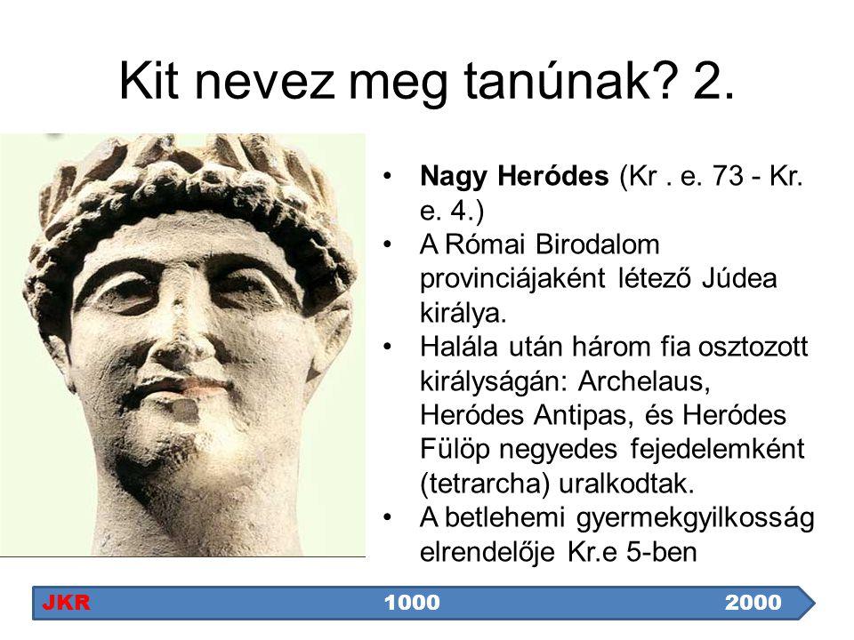 Kit nevez meg tanúnak? 2. Nagy Heródes (Kr. e. 73 - Kr. e. 4.) A Római Birodalom provinciájaként létező Júdea királya. Halála után három fia osztozott