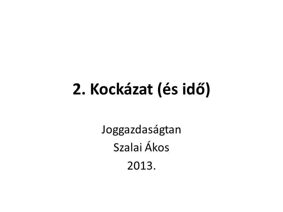 2. Kockázat (és idő) Joggazdaságtan Szalai Ákos 2013.