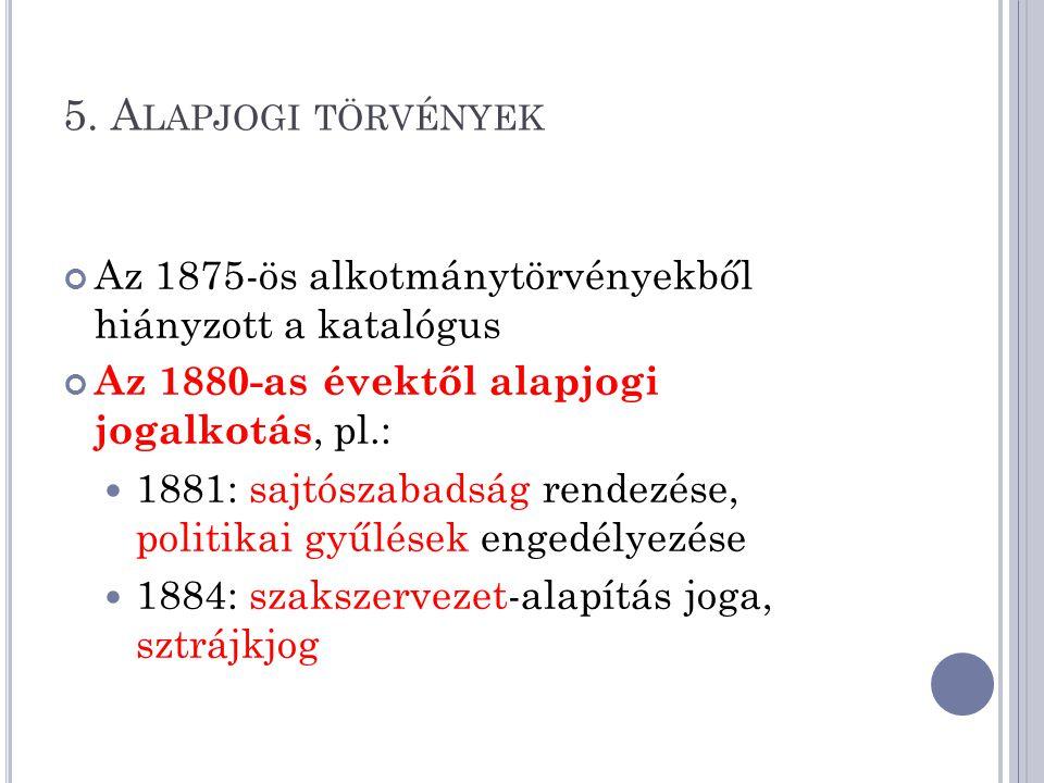 5. A LAPJOGI TÖRVÉNYEK Az 1875-ös alkotmánytörvényekből hiányzott a katalógus Az 1880-as évektől alapjogi jogalkotás, pl.: 1881: sajtószabadság rendez