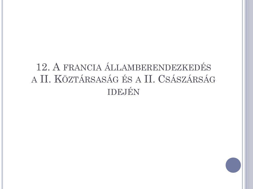 12. A FRANCIA ÁLLAMBERENDEZKEDÉS A II. K ÖZTÁRSASÁG ÉS A II. C SÁSZÁRSÁG IDEJÉN